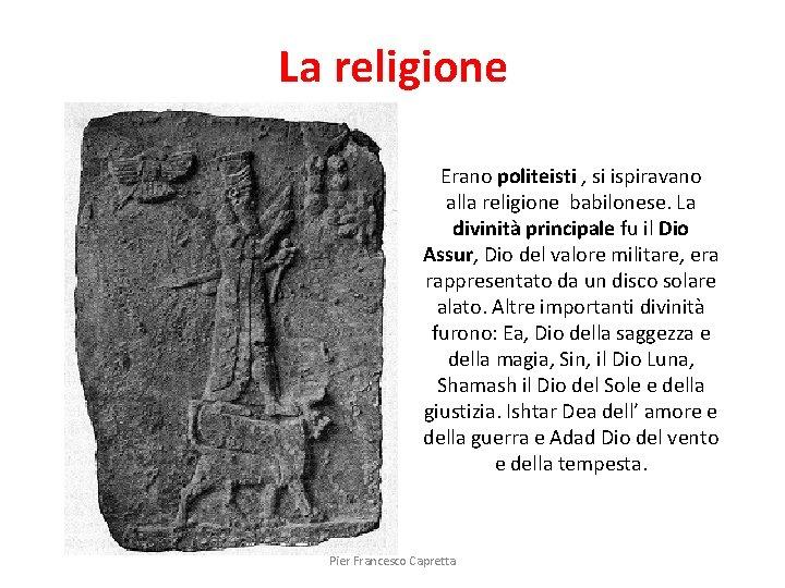 La religione Erano politeisti , si ispiravano alla religione babilonese. La divinità principale fu
