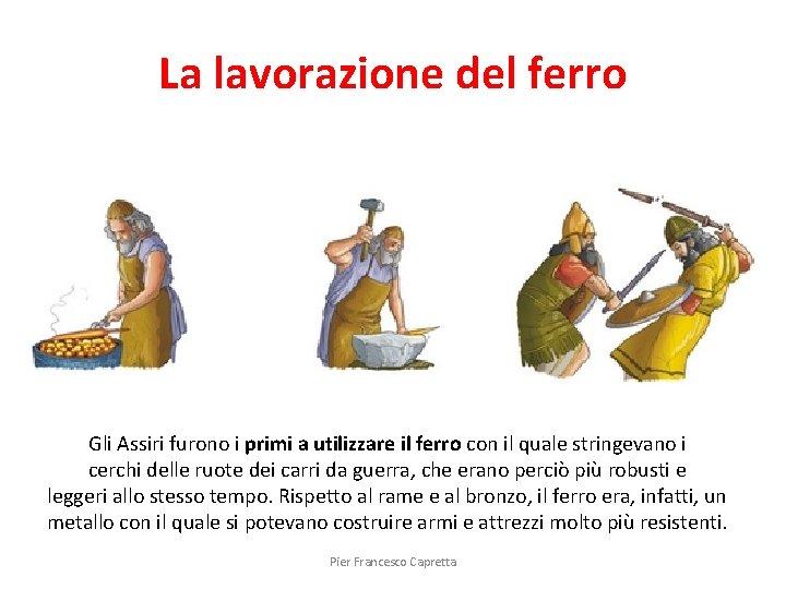 La lavorazione del ferro Gli Assiri furono i primi a utilizzare il ferro con