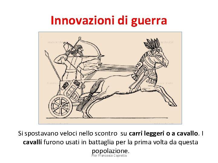 Innovazioni di guerra Si spostavano veloci nello scontro su carri leggeri o a cavallo.