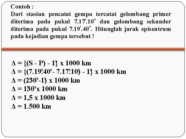 Contoh : Dari stasiun pencatat gempa tercatat gelombang primer diterima pada pukul 7. 17'.