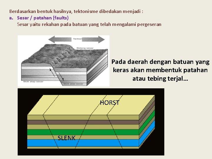 Berdasarkan bentuk hasilnya, tektonisme dibedakan menjadi : a. Sesar / patahan (faults) Sesar yaitu