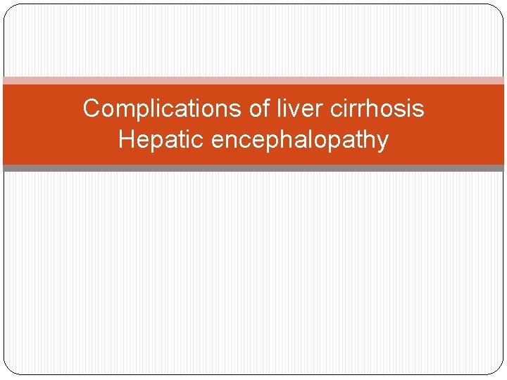 Complications of liver cirrhosis Hepatic encephalopathy