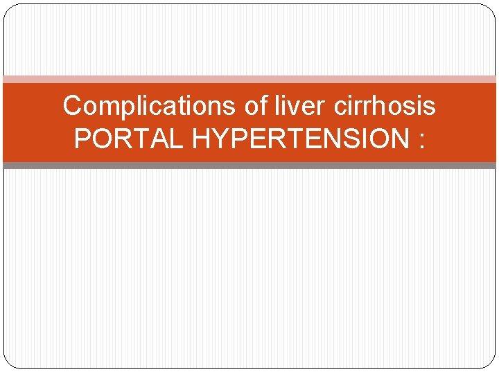 Complications of liver cirrhosis PORTAL HYPERTENSION :