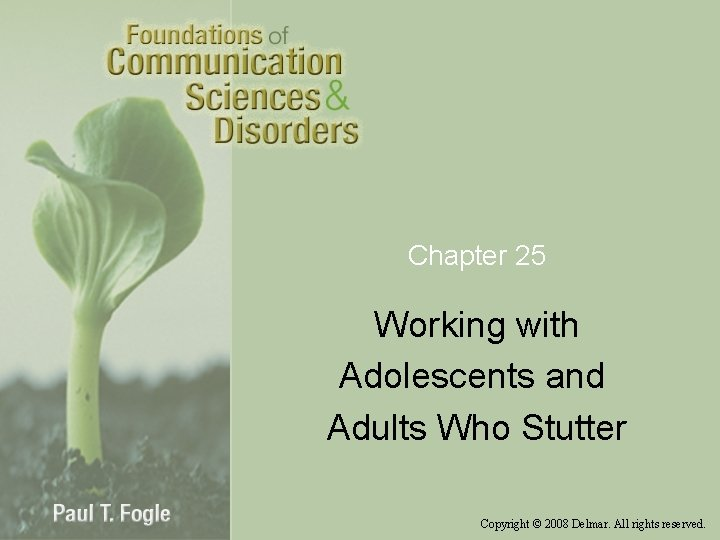 Chapter 25 Working with Adolescents and Adults Who Stutter Copyright © 2008 Delmar. All