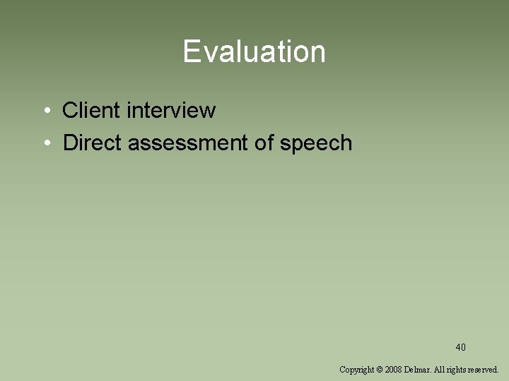 Evaluation • Client interview • Direct assessment of speech 40 Copyright © 2008 Delmar.