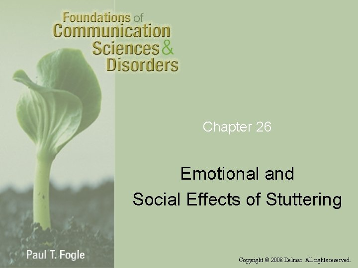 Chapter 26 Emotional and Social Effects of Stuttering Copyright © 2008 Delmar. All rights