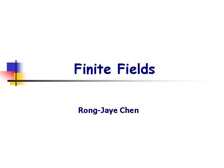 Finite Fields Rong-Jaye Chen