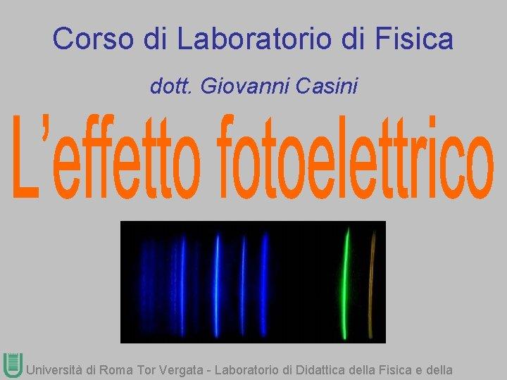 Corso di Laboratorio di Fisica dott. Giovanni Casini Università di Roma Tor Vergata -