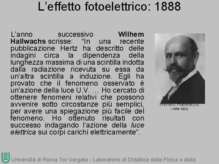 """L'effetto fotoelettrico: 1888 L'anno successivo Wilhem Hallwachs scrisse: """"In una recente pubblicazione Hertz ha"""