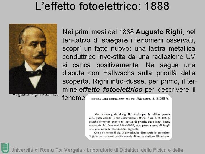 L'effetto fotoelettrico: 1888 Augusto Righi (1850 - 1920) Nei primi mesi del 1888 Augusto