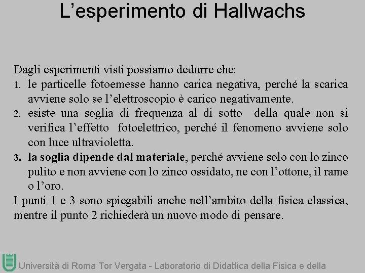 L'esperimento di Hallwachs Dagli esperimenti visti possiamo dedurre che: 1. le particelle fotoemesse hanno