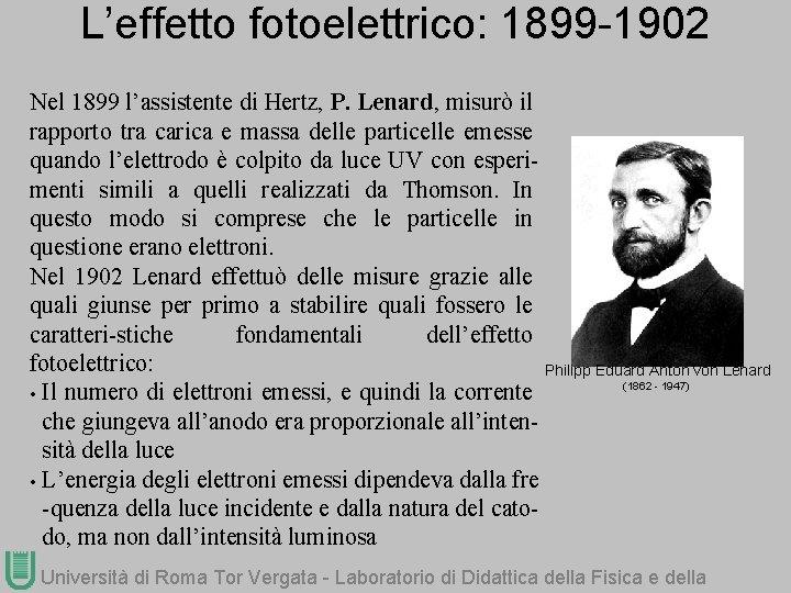 L'effetto fotoelettrico: 1899 -1902 Nel 1899 l'assistente di Hertz, P. Lenard, misurò il rapporto