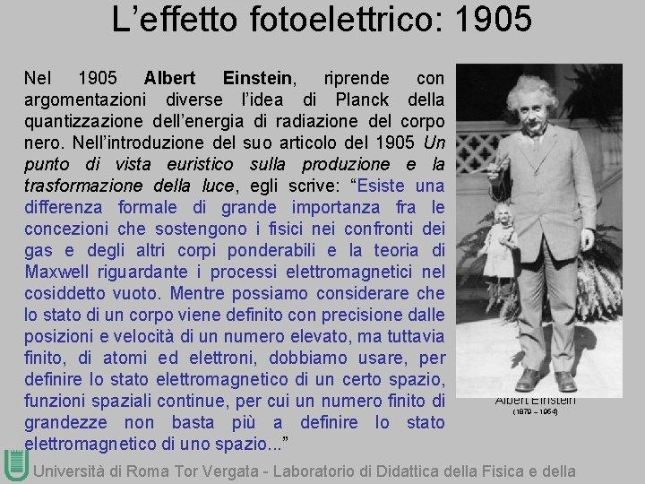 L'effetto fotoelettrico: 1905 Nel 1905 Albert Einstein, riprende con argomentazioni diverse l'idea di Planck