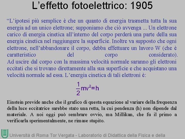 """L'effetto fotoelettrico: 1905 """"L'ipotesi più semplice è che un quanto di energia trasmetta tutta"""