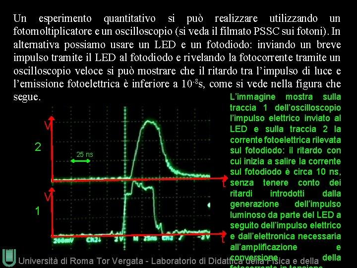 Un esperimento quantitativo si può realizzare utilizzando un fotomoltiplicatore e un oscilloscopio (si veda