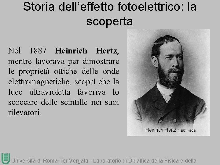 Storia dell'effetto fotoelettrico: la scoperta Nel 1887 Heinrich Hertz, mentre lavorava per dimostrare le