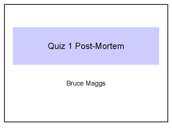 Quiz 1 Post-Mortem Bruce Maggs