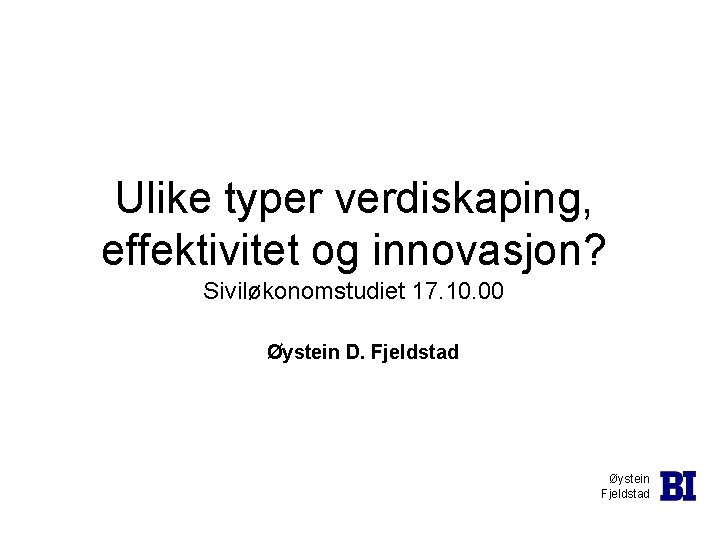 Ulike typer verdiskaping, effektivitet og innovasjon? Siviløkonomstudiet 17. 10. 00 Øystein D. Fjeldstad Øystein
