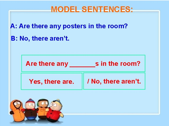 MODEL SENTENCES: A: Are there any posters in the room? B: No, there aren't.