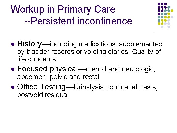 Workup in Primary Care --Persistent incontinence l History—including medications, supplemented by bladder records or