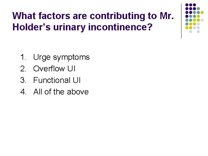 What factors are contributing to Mr. Holder's urinary incontinence? 1. 2. 3. 4. Urge