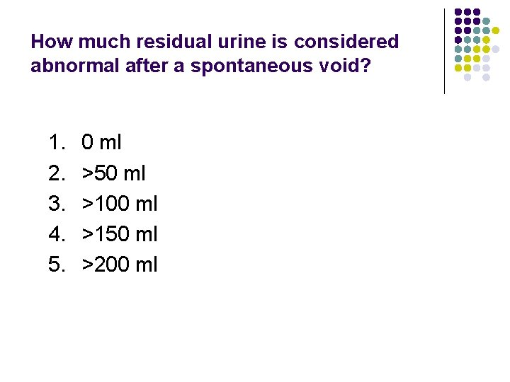 How much residual urine is considered abnormal after a spontaneous void? 1. 2. 3.