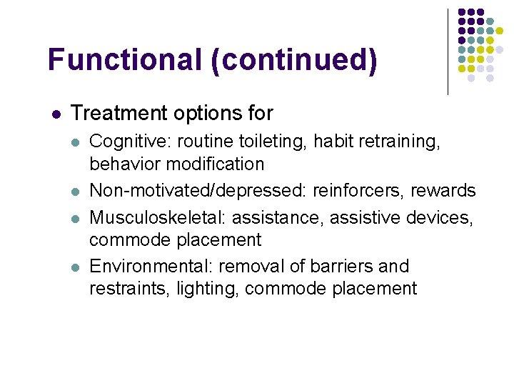 Functional (continued) l Treatment options for l l Cognitive: routine toileting, habit retraining, behavior