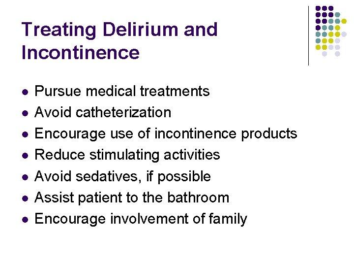 Treating Delirium and Incontinence l l l l Pursue medical treatments Avoid catheterization Encourage