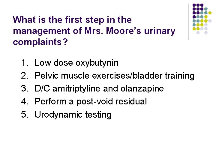 What is the first step in the management of Mrs. Moore's urinary complaints? 1.