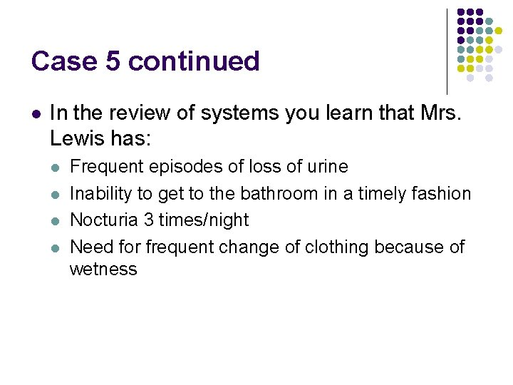 Case 5 continued l In the review of systems you learn that Mrs. Lewis