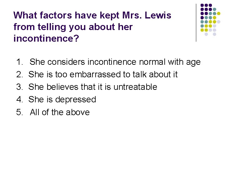 What factors have kept Mrs. Lewis from telling you about her incontinence? 1. 2.
