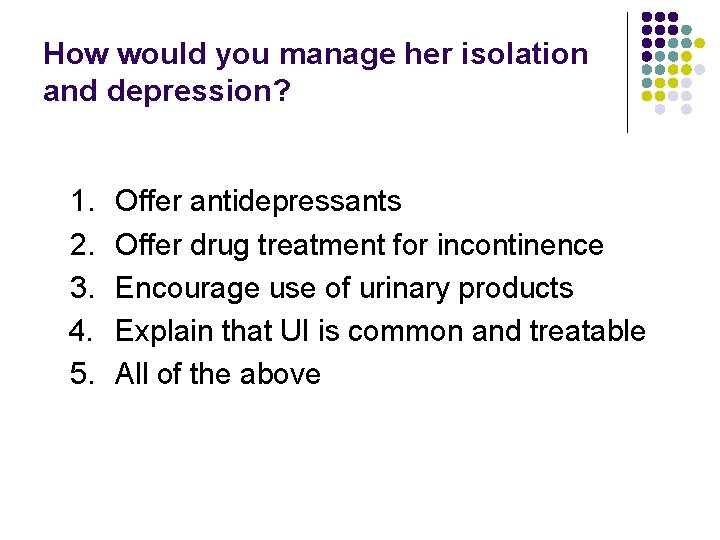 How would you manage her isolation and depression? 1. 2. 3. 4. 5. Offer