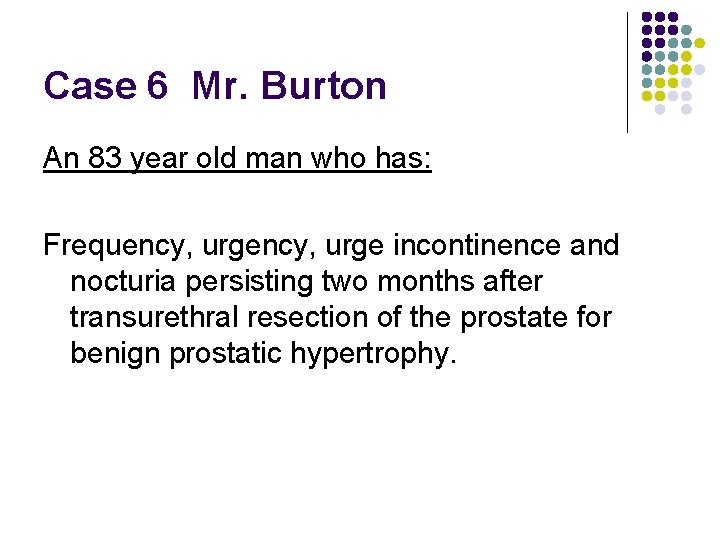 Case 6 Mr. Burton An 83 year old man who has: Frequency, urge incontinence