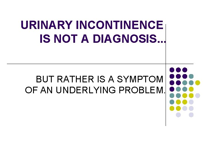 URINARY INCONTINENCE IS NOT A DIAGNOSIS. . . BUT RATHER IS A SYMPTOM OF