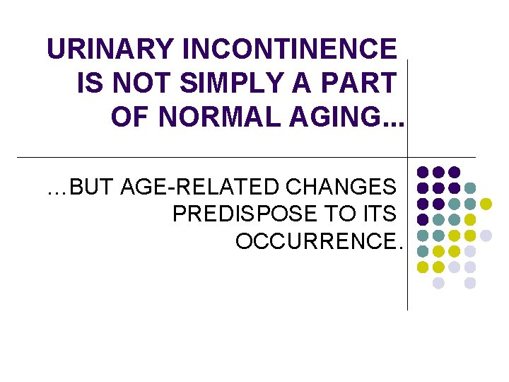 URINARY INCONTINENCE IS NOT SIMPLY A PART OF NORMAL AGING. . . …BUT AGE-RELATED