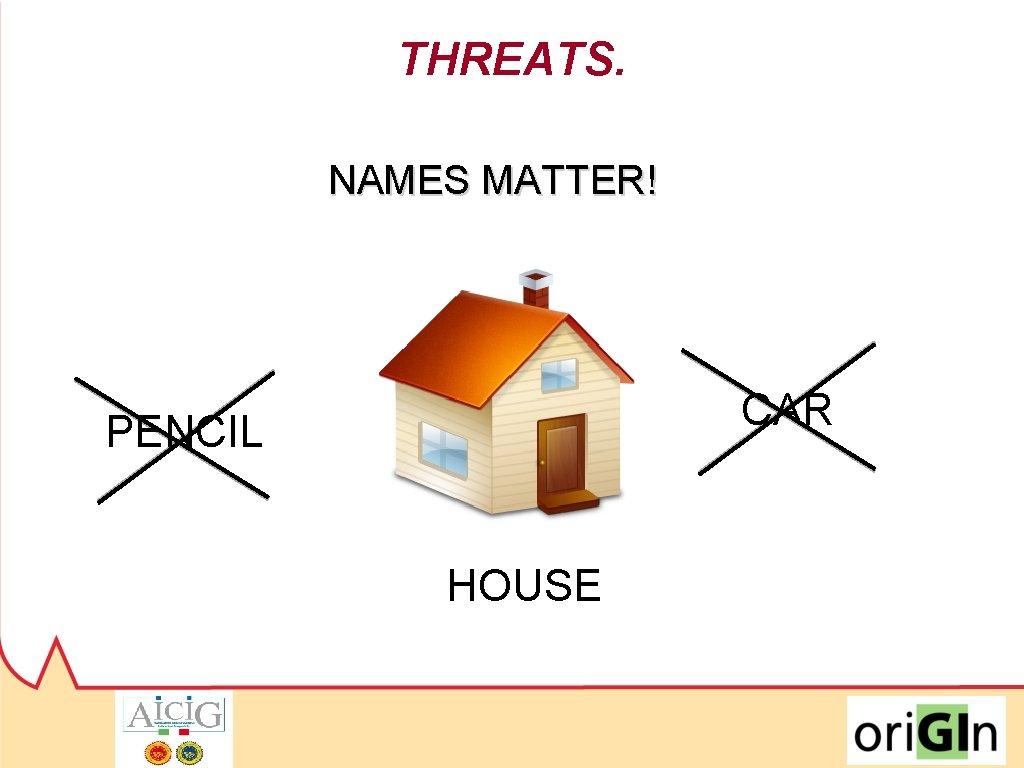 THREATS. NAMES MATTER! CAR PENCIL HOUSE