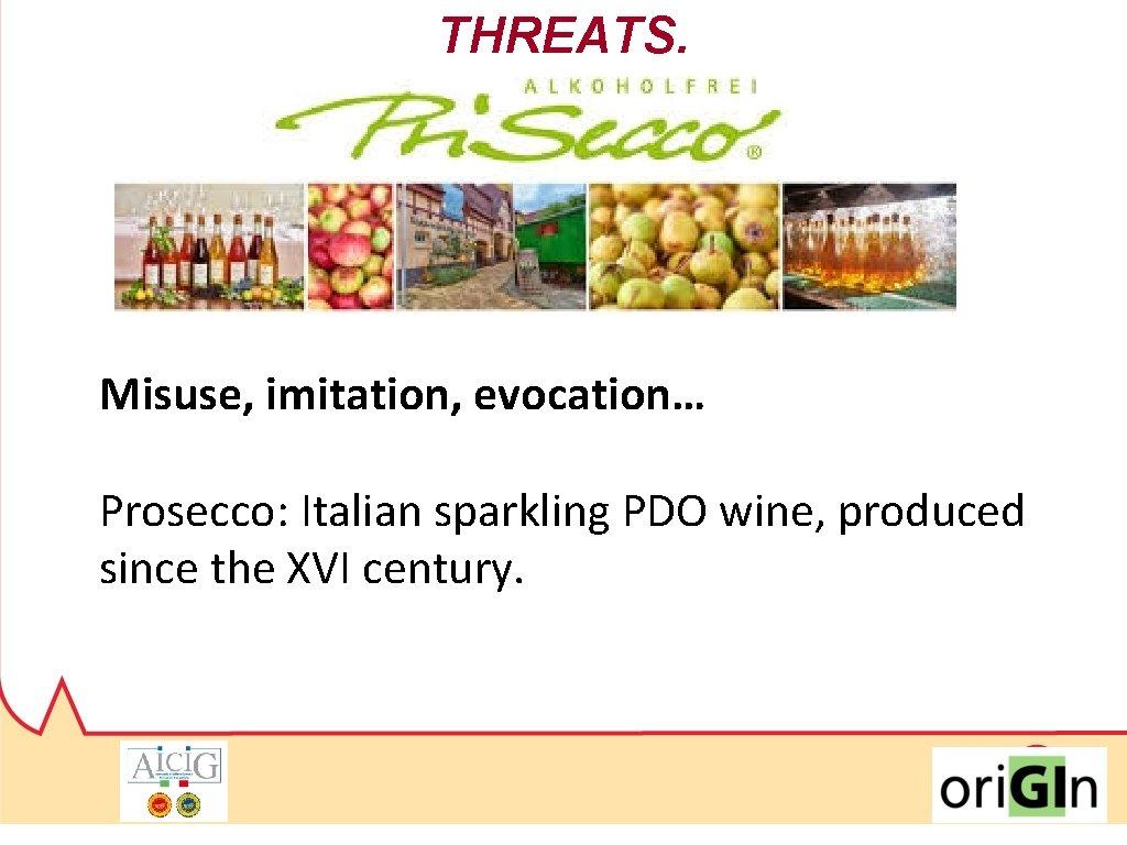 THREATS. Misuse, imitation, evocation… Prosecco: Italian sparkling PDO wine, produced since the XVI century.