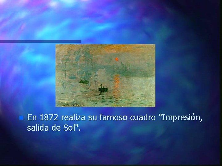 """n En 1872 realiza su famoso cuadro """"Impresión, salida de Sol""""."""