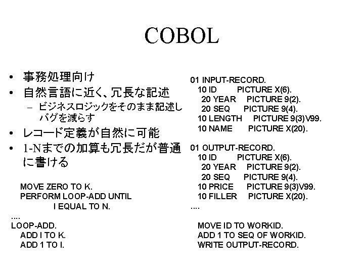 COBOL • 事務処理向け • 自然言語に近く、冗長な記述 – ビジネスロジックをそのまま記述し バグを減らす • レコード定義が自然に可能 • 1 -Nまでの加算も冗長だが普通 に書ける