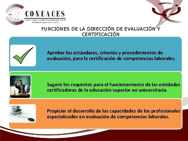 FUNCIONES DE LA DIRECCIÓN DE EVALUACIÓN Y CERTIFICACIÓN Aprobar los estándares, criterios y procedimientos
