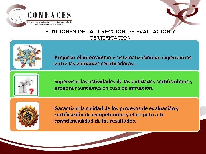 FUNCIONES DE LA DIRECCIÓN DE EVALUACIÓN Y CERTIFICACIÓN Propiciar el intercambio y sistematización de