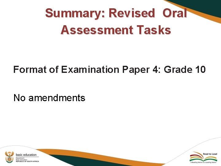 Summary: Revised Oral Assessment Tasks Format of Examination Paper 4: Grade 10 No amendments