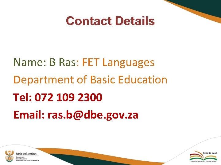 Contact Details Name: B Ras: FET Languages Department of Basic Education Tel: 072 109