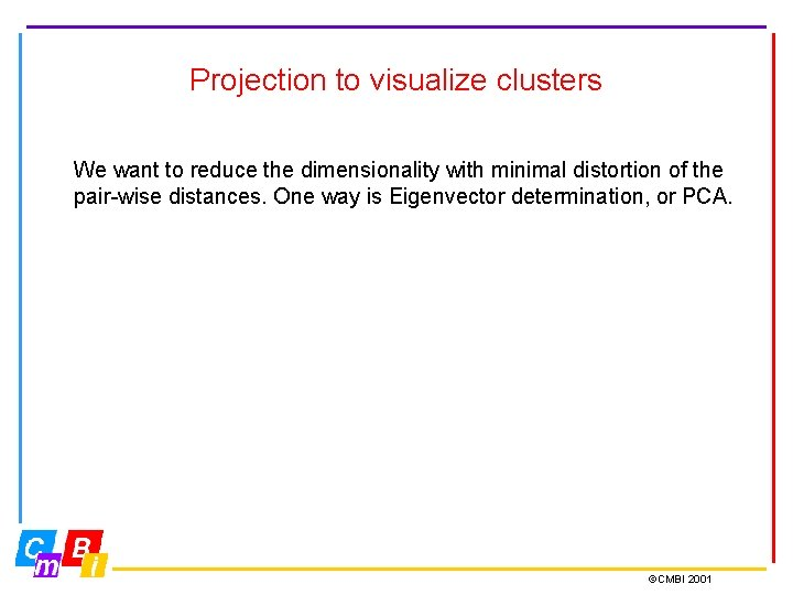 Projection to visualize clusters We want to reduce the dimensionality with minimal distortion of