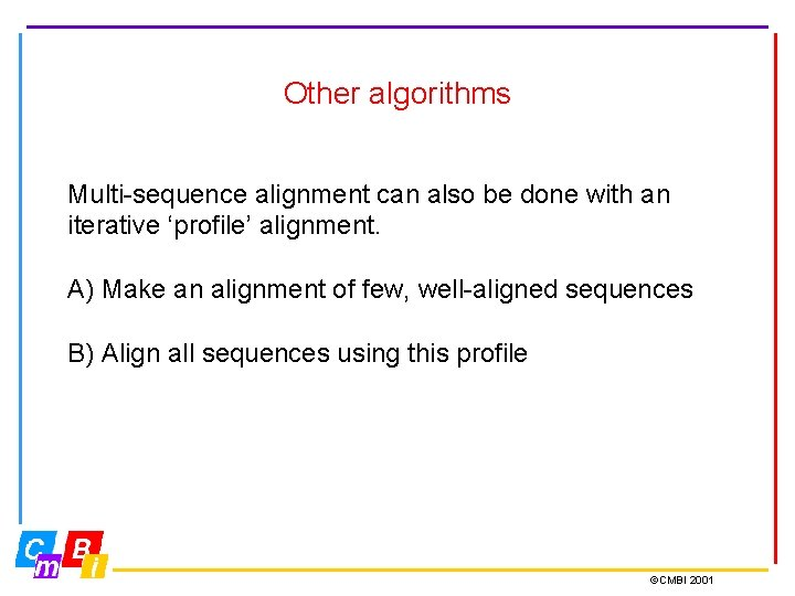 Other algorithms Multi-sequence alignment can also be done with an iterative 'profile' alignment. A)