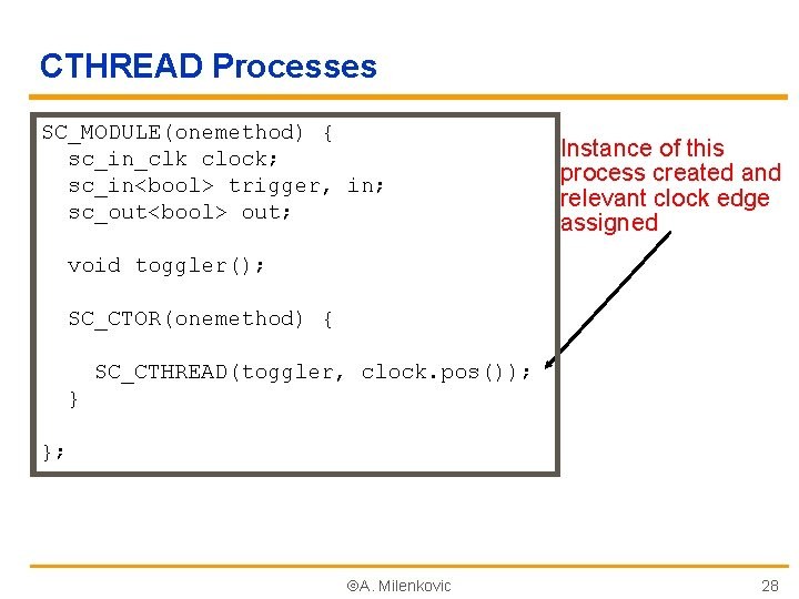CTHREAD Processes SC_MODULE(onemethod) { sc_in_clk clock; sc_in<bool> trigger, in; sc_out<bool> out; Instance of this