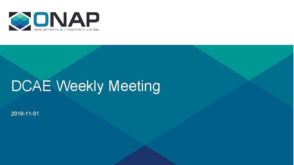 DCAE Weekly Meeting 2018 -11 -01