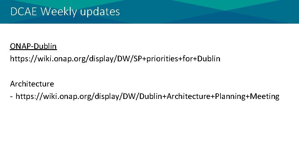DCAE Weekly updates ONAP-Dublin https: //wiki. onap. org/display/DW/SP+priorities+for+Dublin Architecture - https: //wiki. onap. org/display/DW/Dublin+Architecture+Planning+Meeting