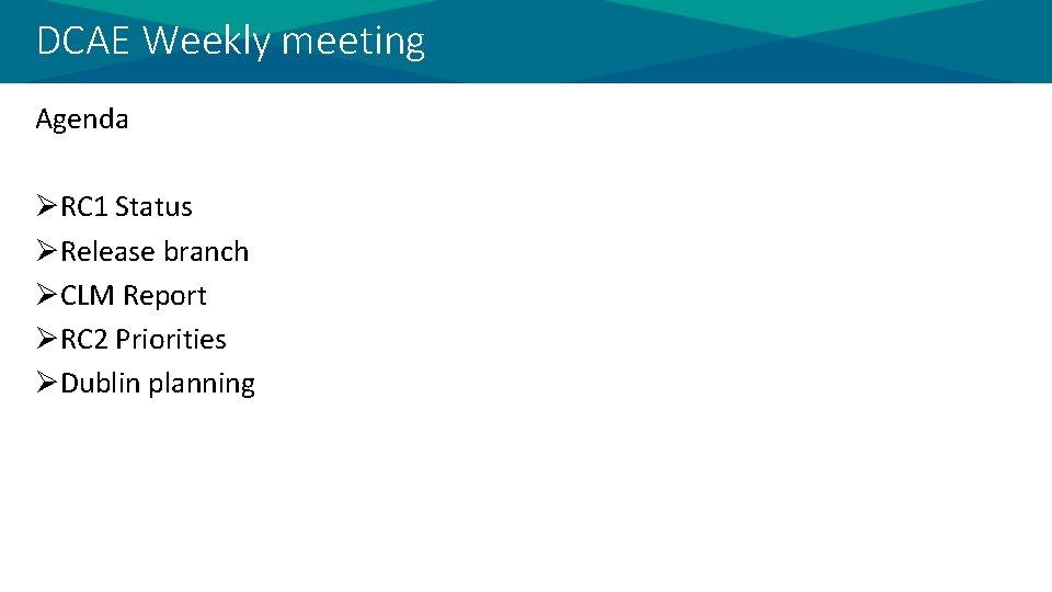 DCAE Weekly meeting Agenda ØRC 1 Status ØRelease branch ØCLM Report ØRC 2 Priorities