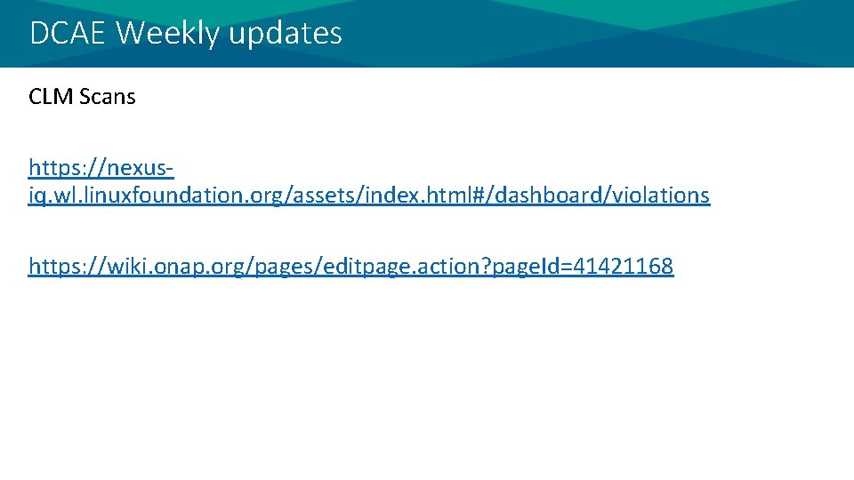 DCAE Weekly updates CLM Scans https: //nexusiq. wl. linuxfoundation. org/assets/index. html#/dashboard/violations https: //wiki. onap.